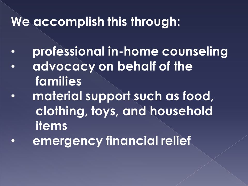 We accomplish this through: professional in-home counseling advocacy on behalf of the families material support such as food, clothing, toys, and household items emergency financial relief