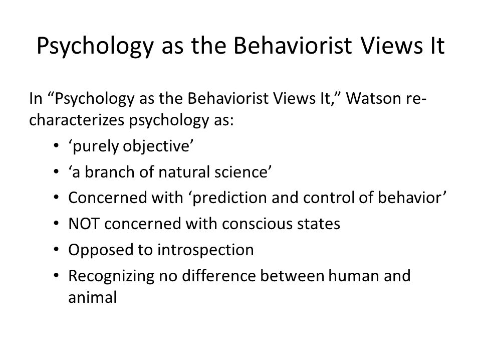 Psychology as the Behaviorist Views It In Psychology as the Behaviorist Views It, Watson re- characterizes psychology as: 'purely objective' 'a branch of natural science' Concerned with 'prediction and control of behavior' NOT concerned with conscious states Opposed to introspection Recognizing no difference between human and animal