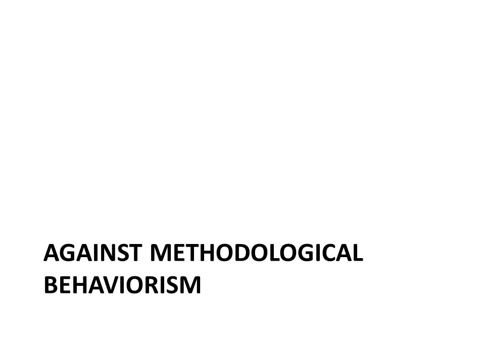 AGAINST METHODOLOGICAL BEHAVIORISM