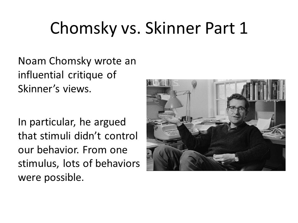 Chomsky vs. Skinner Part 1 Noam Chomsky wrote an influential critique of Skinner's views.