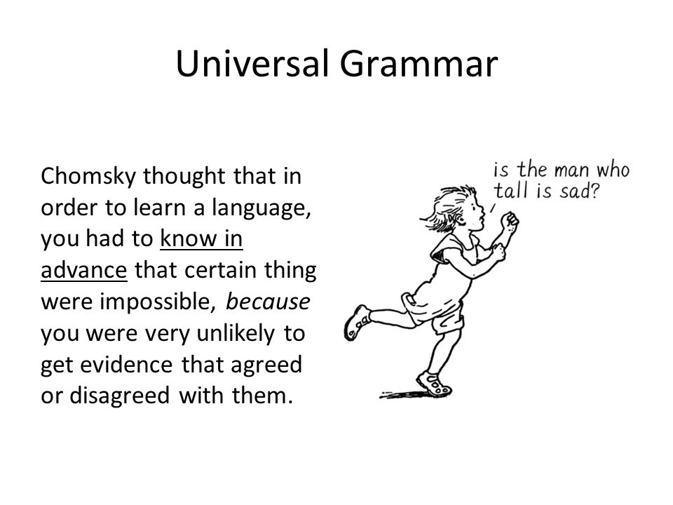 Universal Grammar Chomsky thought that in order to learn a language, you had to know in advance that certain thing were impossible, because you were very unlikely to get evidence that agreed or disagreed with them.
