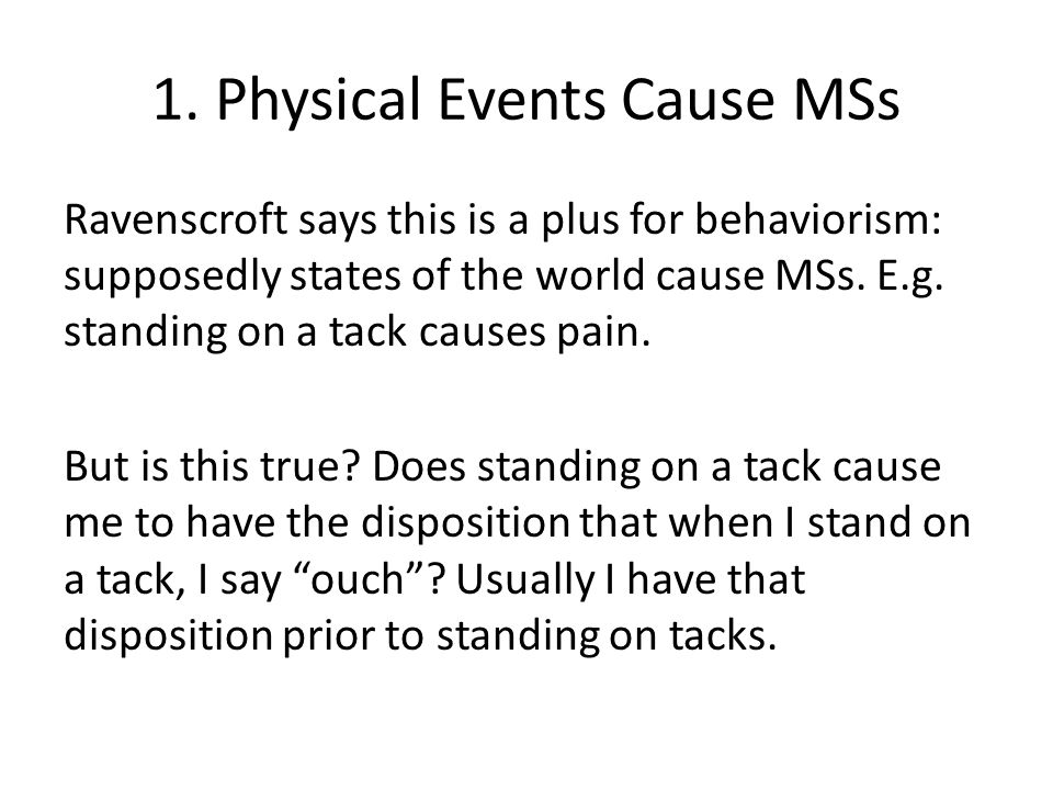 1. Physical Events Cause MSs Ravenscroft says this is a plus for behaviorism: supposedly states of the world cause MSs. E.g. standing on a tack causes