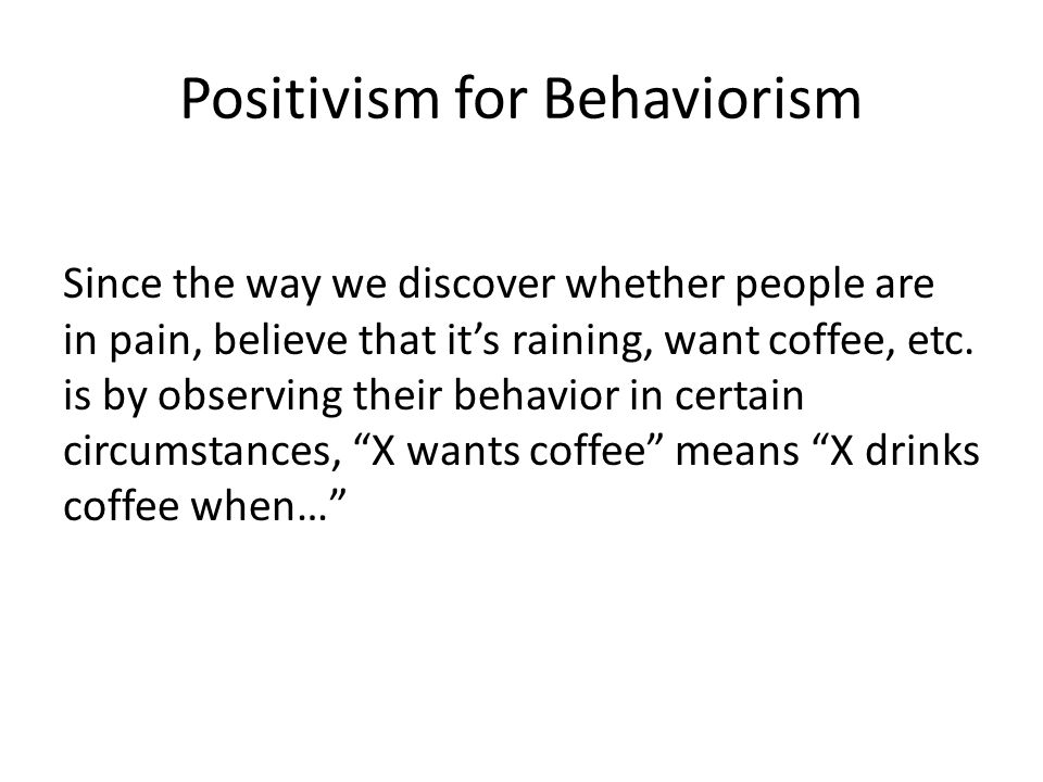 Positivism for Behaviorism Since the way we discover whether people are in pain, believe that it's raining, want coffee, etc. is by observing their be