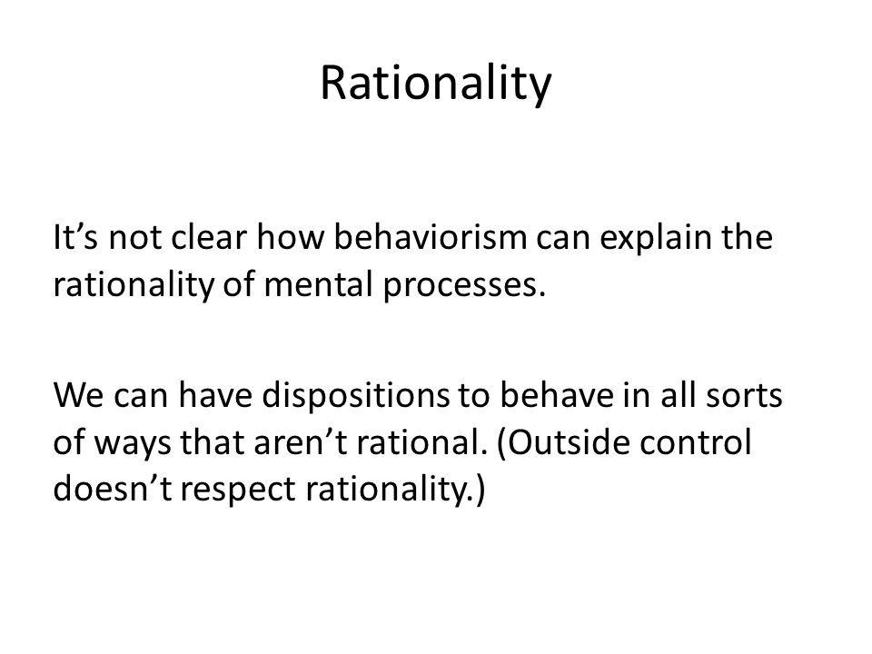 Rationality It's not clear how behaviorism can explain the rationality of mental processes. We can have dispositions to behave in all sorts of ways th