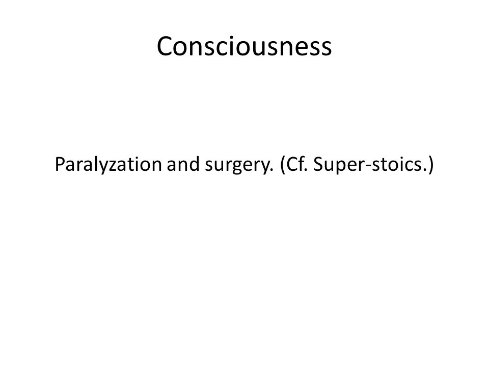Consciousness Paralyzation and surgery. (Cf. Super-stoics.)