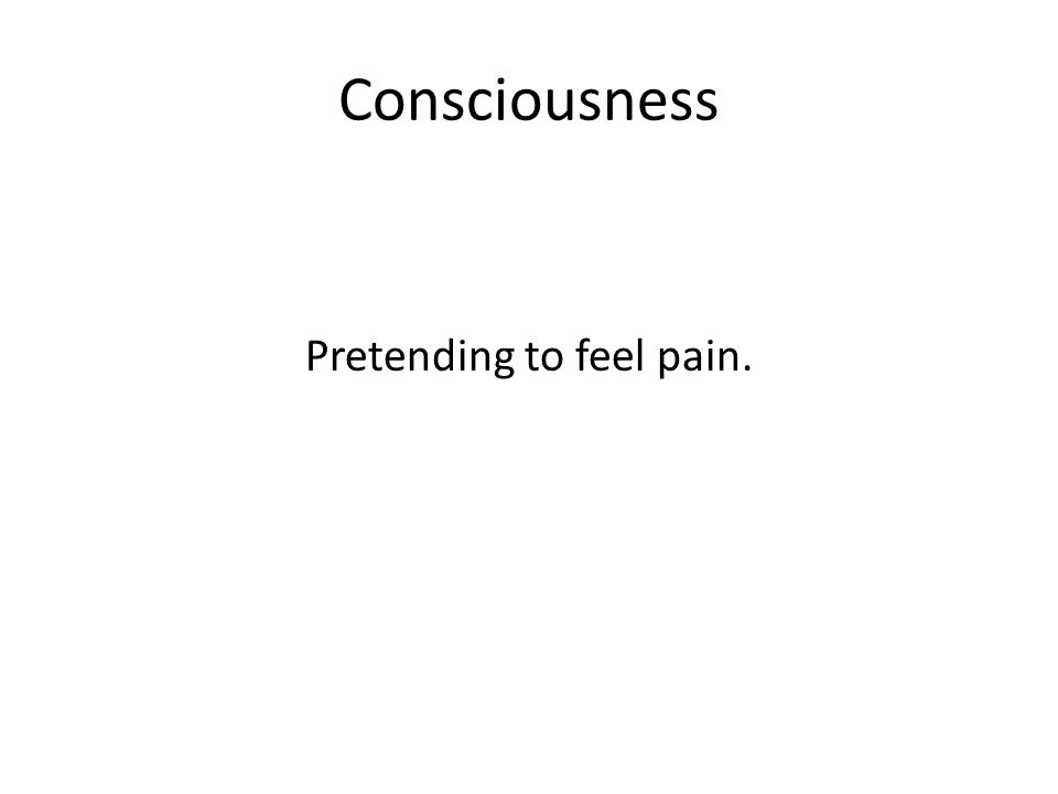 Consciousness Pretending to feel pain.