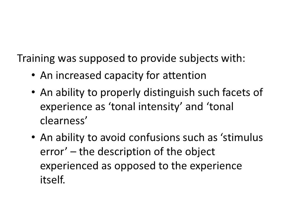 Training was supposed to provide subjects with: An increased capacity for attention An ability to properly distinguish such facets of experience as 'tonal intensity' and 'tonal clearness' An ability to avoid confusions such as 'stimulus error' – the description of the object experienced as opposed to the experience itself.
