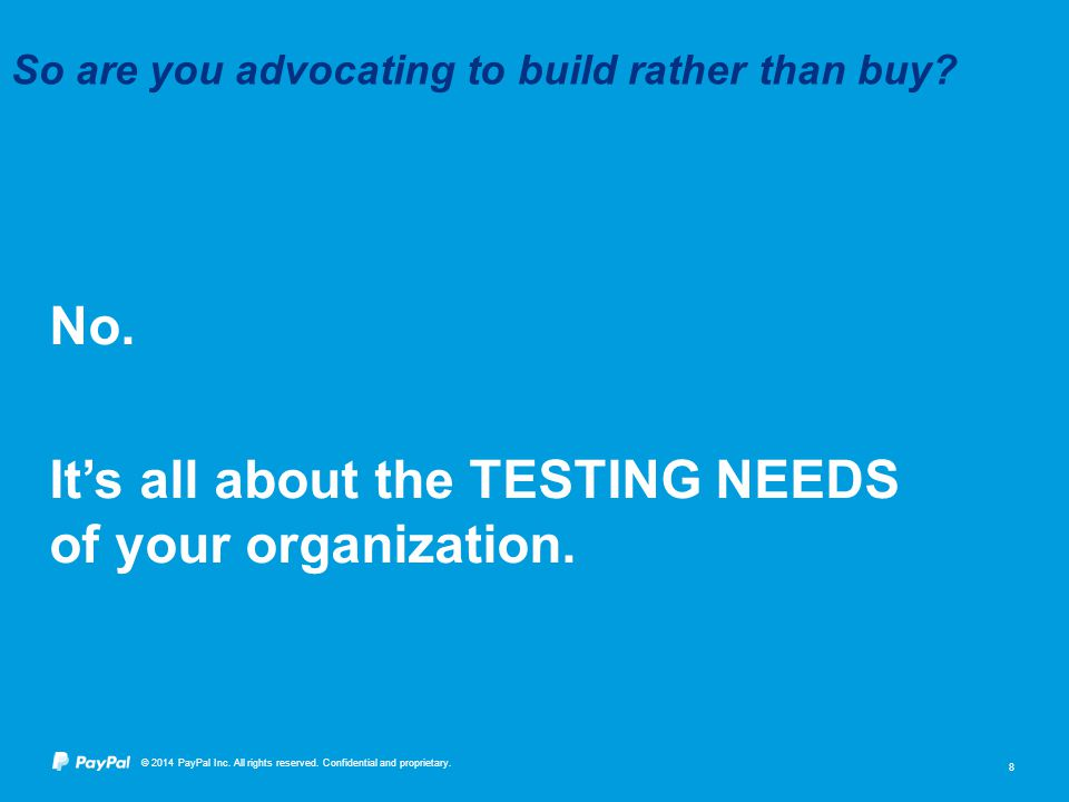 © 2014 PayPal Inc. All rights reserved. Confidential and proprietary. 8 No. It's all about the TESTING NEEDS of your organization. So are you advocati