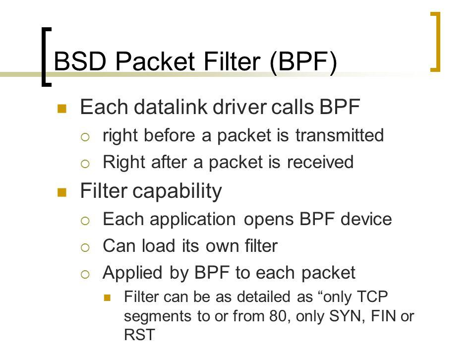 BSD Packet Filter (BPF) Each datalink driver calls BPF  right before a packet is transmitted  Right after a packet is received Filter capability  E