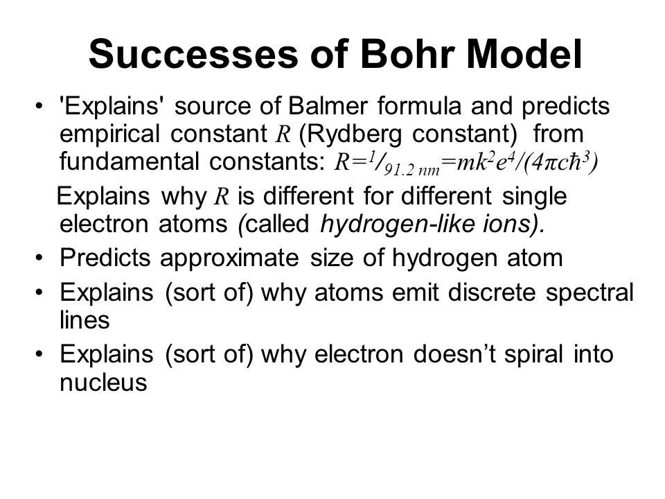 Successes of Bohr Model Explains source of Balmer formula and predicts empirical constant R (Rydberg constant) from fundamental constants: R= 1 / 91.2 nm =mk 2 e 4 /(4πc  3 ) Explains why R is different for different single electron atoms (called hydrogen-like ions).