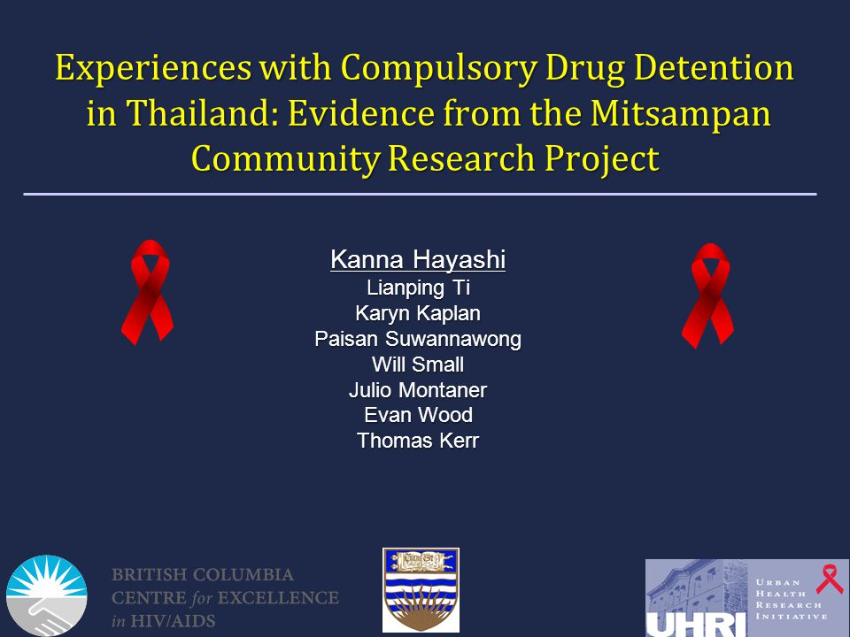 Experiences with Compulsory Drug Detention in Thailand: Evidence from the Mitsampan Community Research Project Kanna Hayashi Lianping Ti Karyn Kaplan Paisan Suwannawong Will Small Julio Montaner Evan Wood Thomas Kerr