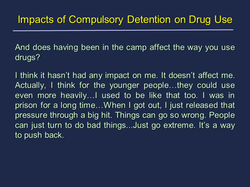 And does having been in the camp affect the way you use drugs.