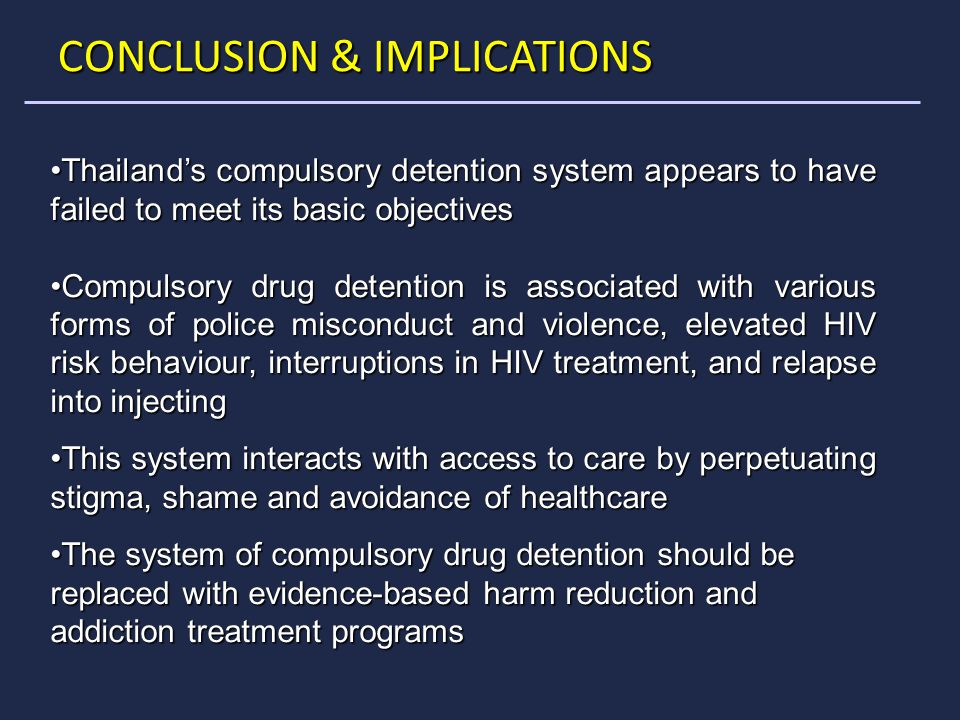 CONCLUSION & IMPLICATIONS Thailand's compulsory detention system appears to have failed to meet its basic objectivesThailand's compulsory detention system appears to have failed to meet its basic objectives Compulsory drug detention is associated with various forms of police misconduct and violence, elevated HIV risk behaviour, interruptions in HIV treatment, and relapse into injectingCompulsory drug detention is associated with various forms of police misconduct and violence, elevated HIV risk behaviour, interruptions in HIV treatment, and relapse into injecting This system interacts with access to care by perpetuating stigma, shame and avoidance of healthcareThis system interacts with access to care by perpetuating stigma, shame and avoidance of healthcare The system of compulsory drug detention should be replaced with evidence-based harm reduction and addiction treatment programsThe system of compulsory drug detention should be replaced with evidence-based harm reduction and addiction treatment programs