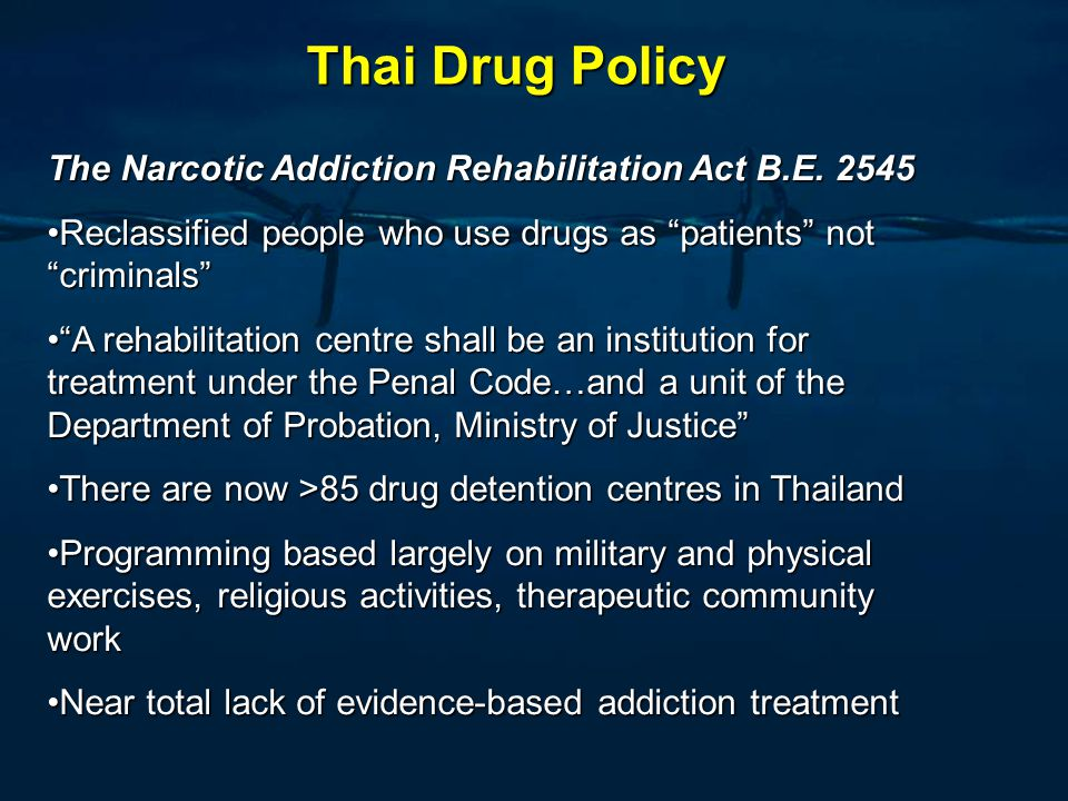 Thai Drug Policy Five Fences strategy in 2009-2010 300,000 drug users into drug treatment Photo from the Office of the Narcotics Control Board, Thailand, website: http://en.oncb.go.th/document/e1-act-D-Day2009-1.asp Kingdom s Unity for Victory over Drugs strategy in 2011 400,000 drug users into drug treatment Photo from : Mahitthirook, A., Laohong, K.-O., 2012.