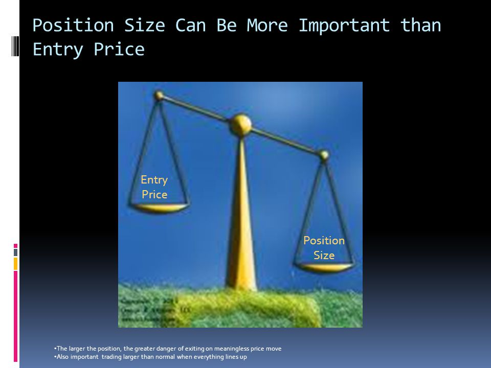Position Size Can Be More Important than Entry Price Entry Price Position Size The larger the position, the greater danger of exiting on meaningless p