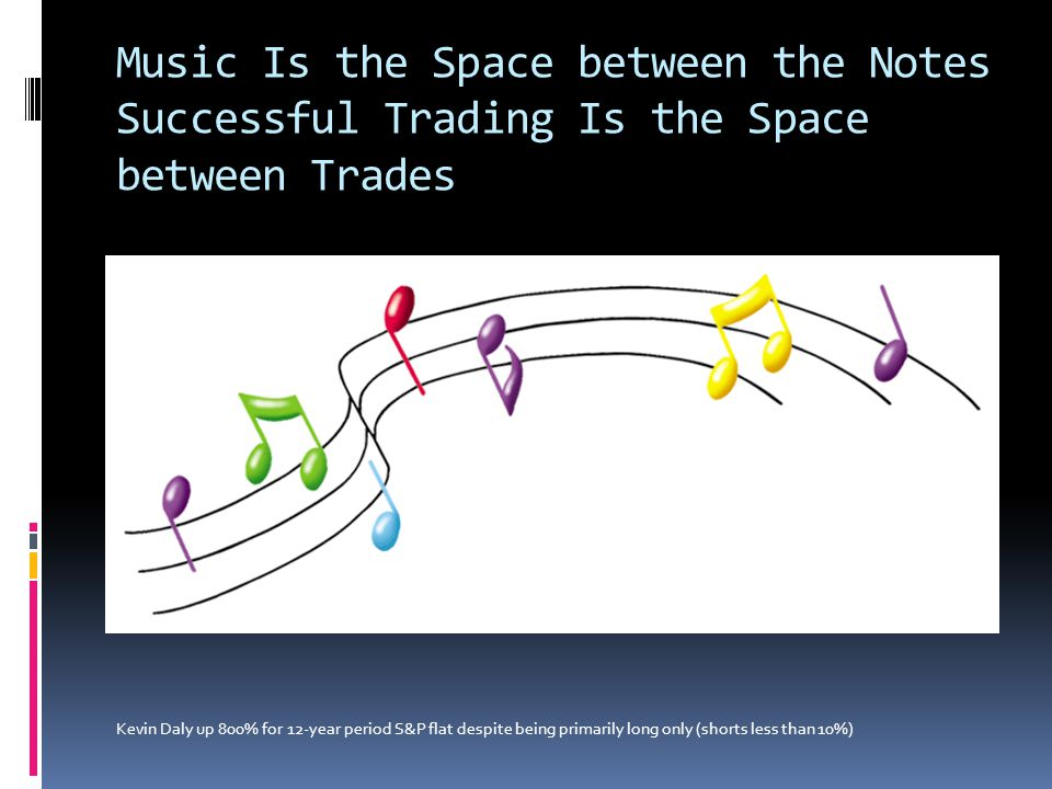 Music Is the Space between the Notes Successful Trading Is the Space between Trades Kevin Daly up 800% for 12-year period S&P flat despite being prima