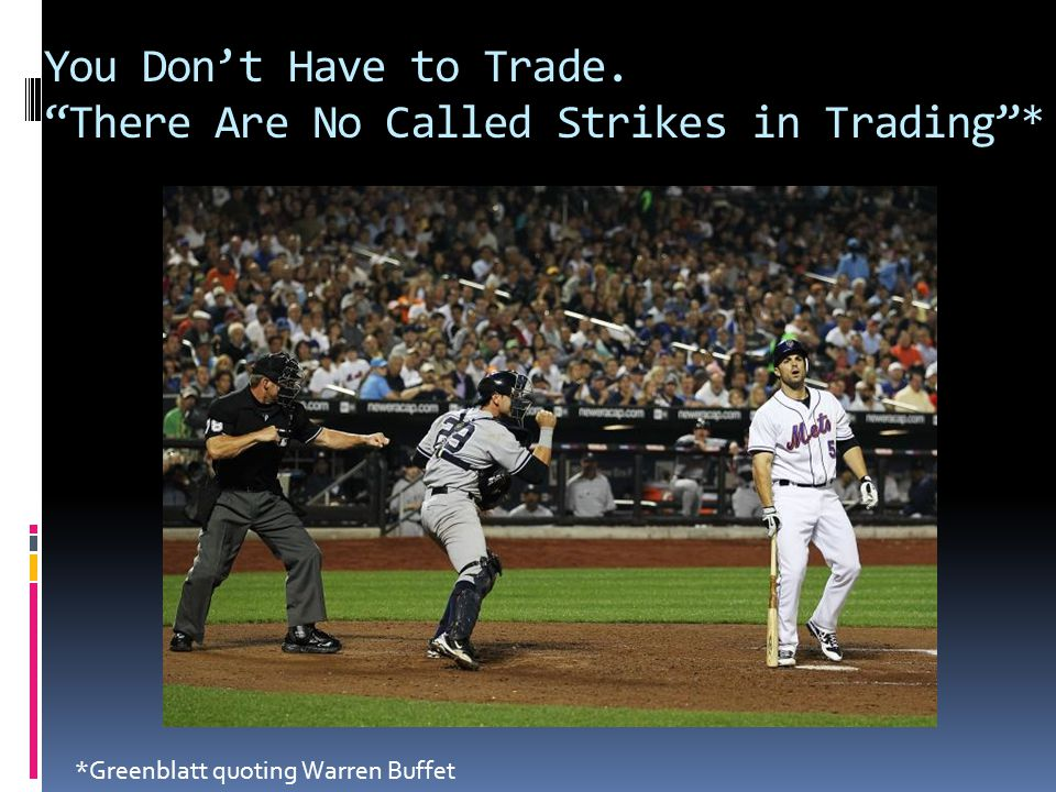 """You Don't Have to Trade. """"There Are No Called Strikes in Trading""""* *Greenblatt quoting Warren Buffet"""