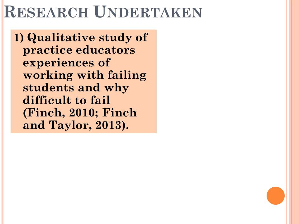 1) Qualitative study of practice educators experiences of working with failing students and why difficult to fail (Finch, 2010; Finch and Taylor, 2013).