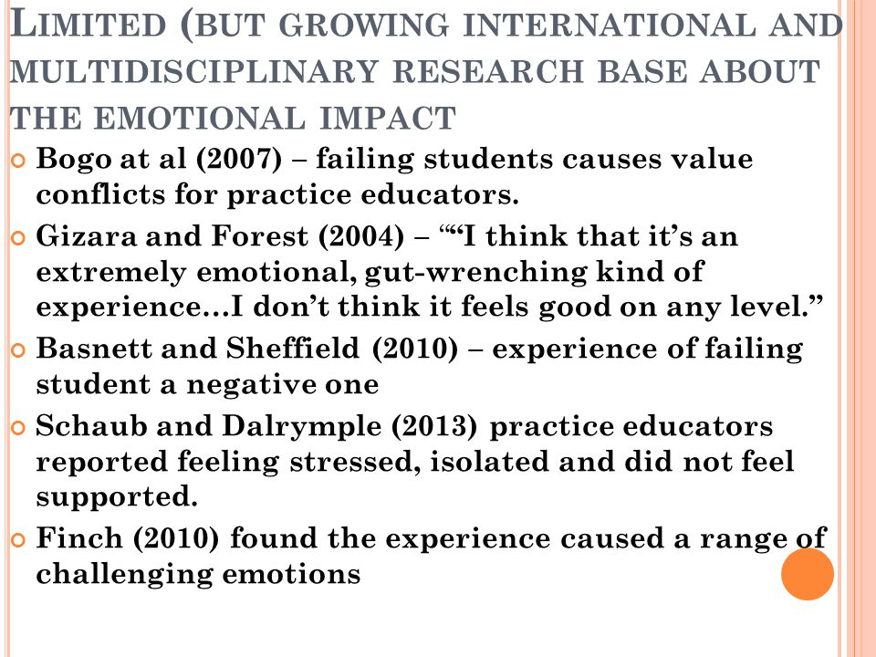 L IMITED ( BUT GROWING INTERNATIONAL AND MULTIDISCIPLINARY RESEARCH BASE ABOUT THE EMOTIONAL IMPACT Bogo at al (2007) – failing students causes value conflicts for practice educators.
