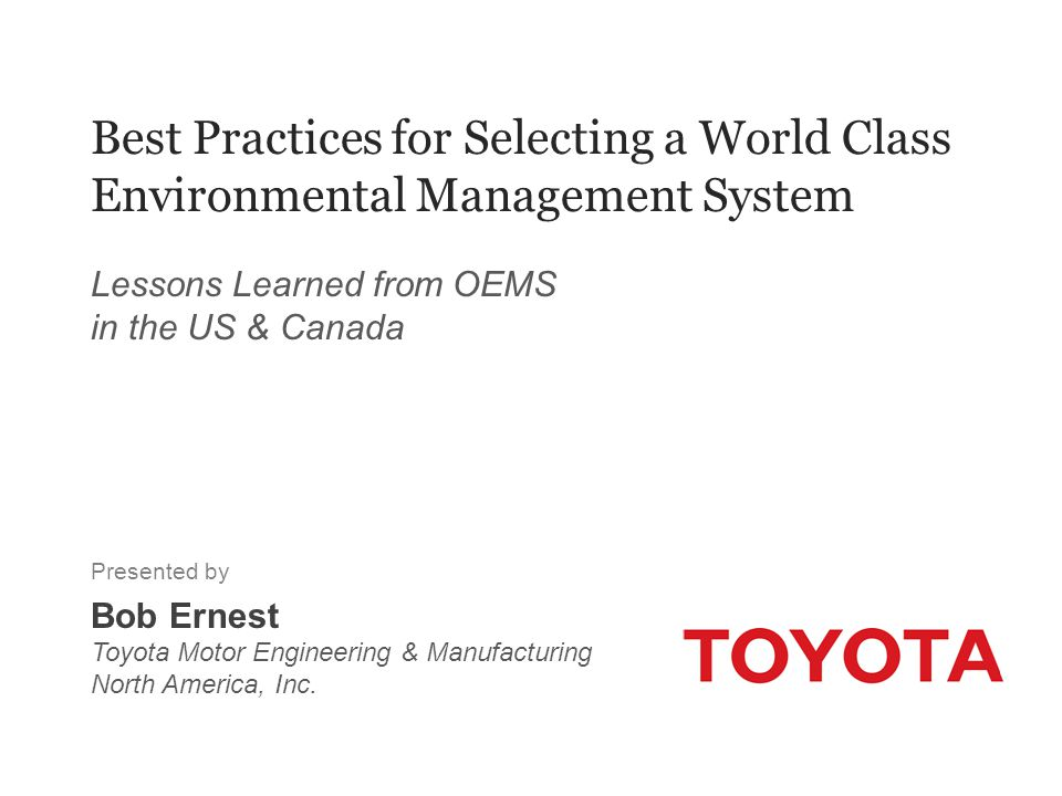Best Practices for Selecting a World Class Environmental Management System Lessons Learned from OEMS in the US & Canada Presented by Bob Ernest Toyota
