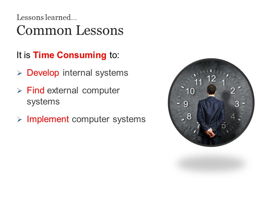 Lessons learned... Common Lessons It is Time Consuming to:  Develop internal systems  Find external computer systems  Implement computer systems