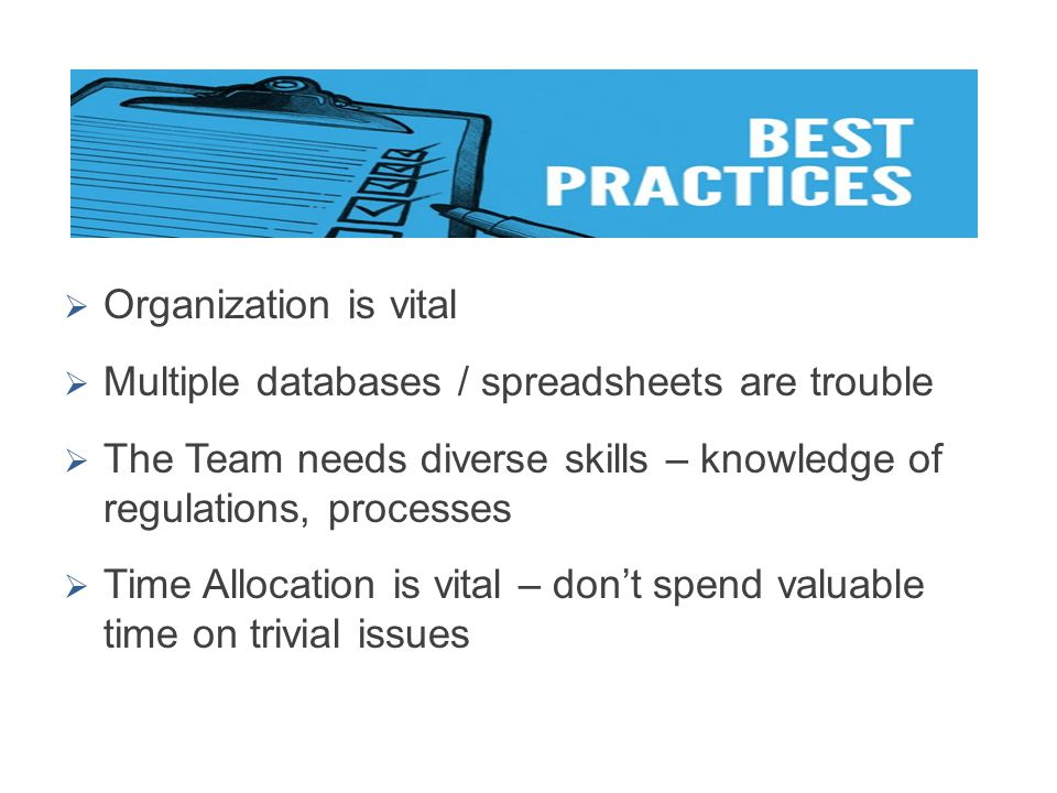  Organization is vital  Multiple databases / spreadsheets are trouble  The Team needs diverse skills – knowledge of regulations, processes  Time A