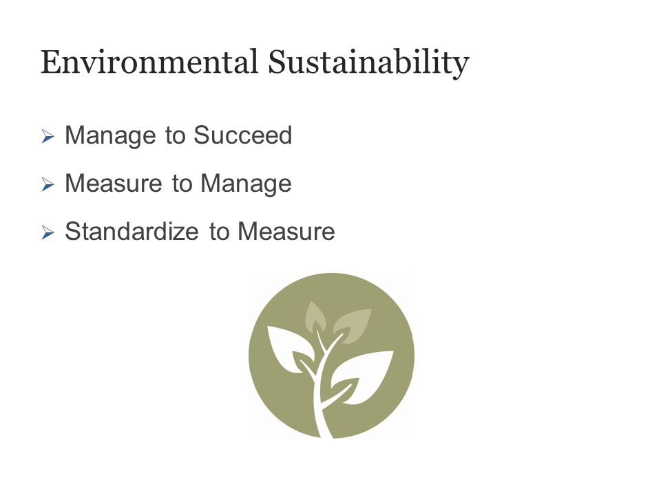 Environmental Sustainability  Manage to Succeed  Measure to Manage  Standardize to Measure