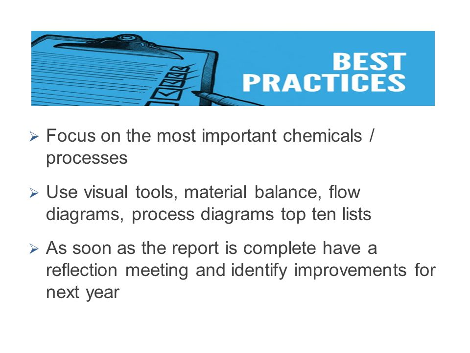  Focus on the most important chemicals / processes  Use visual tools, material balance, flow diagrams, process diagrams top ten lists  As soon as t