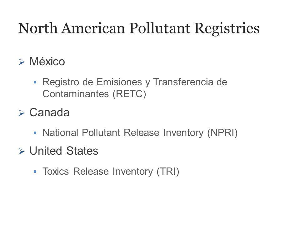 North American Pollutant Registries  México  Registro de Emisiones y Transferencia de Contaminantes (RETC)  Canada  National Pollutant Release Inventory (NPRI)  United States  Toxics Release Inventory (TRI)