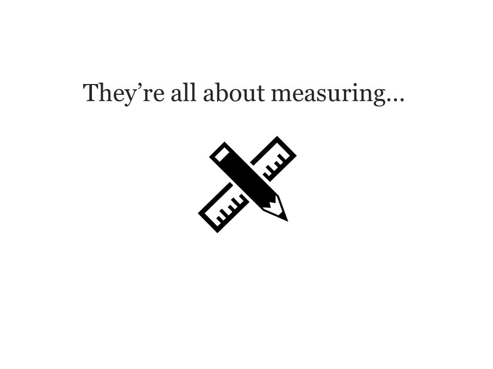 They're all about measuring…