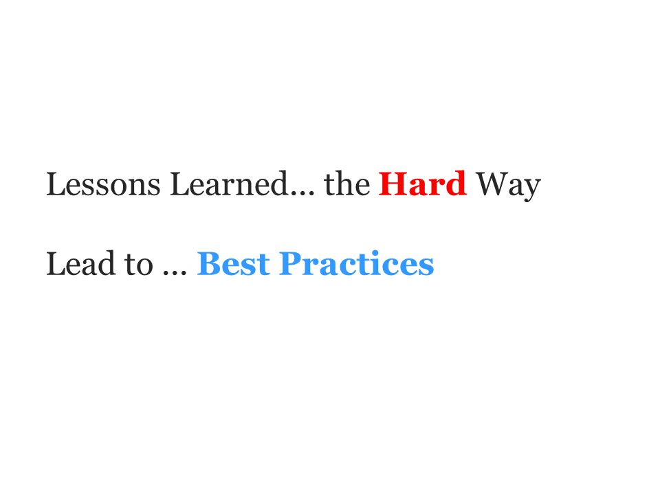 Lessons Learned... the Hard Way Lead to... Best Practices