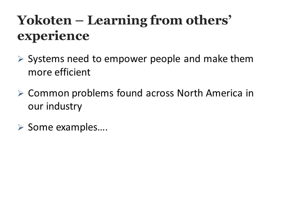 Yokoten – Learning from others' experience  Systems need to empower people and make them more efficient  Common problems found across North America in our industry  Some examples….