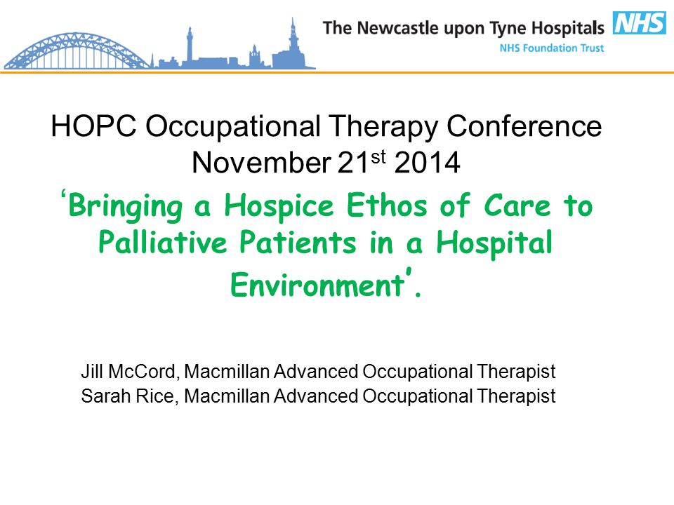 HOPC Occupational Therapy Conference November 21 st 2014 ' Bringing a Hospice Ethos of Care to Palliative Patients in a Hospital Environment '.