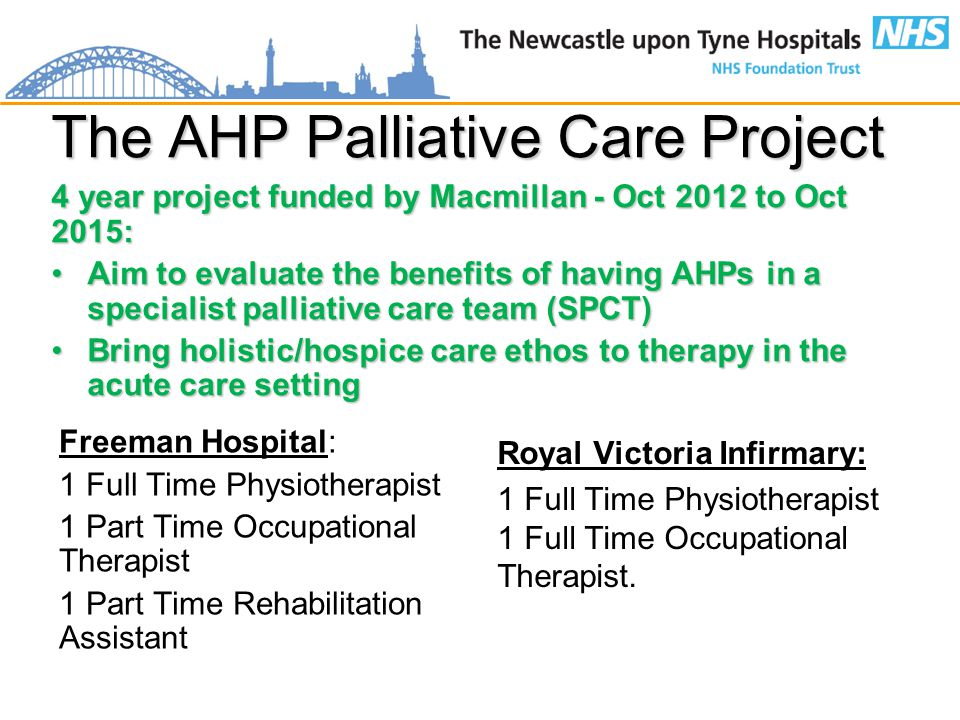 The AHP Palliative Care Project 4 year project funded by Macmillan - Oct 2012 to Oct 2015: Aim to evaluate the benefits of having AHPs in a specialist palliative care team (SPCT)Aim to evaluate the benefits of having AHPs in a specialist palliative care team (SPCT) Bring holistic/hospice care ethos to therapy in the acute care settingBring holistic/hospice care ethos to therapy in the acute care setting Freeman Hospital: 1 Full Time Physiotherapist 1 Part Time Occupational Therapist 1 Part Time Rehabilitation Assistant Royal Victoria Infirmary: 1 Full Time Physiotherapist 1 Full Time Occupational Therapist.