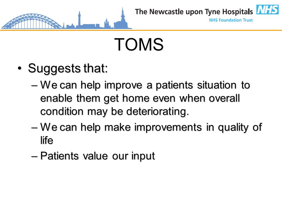 TOMS Suggests that:Suggests that: –We can help improve a patients situation to enable them get home even when overall condition may be deteriorating.