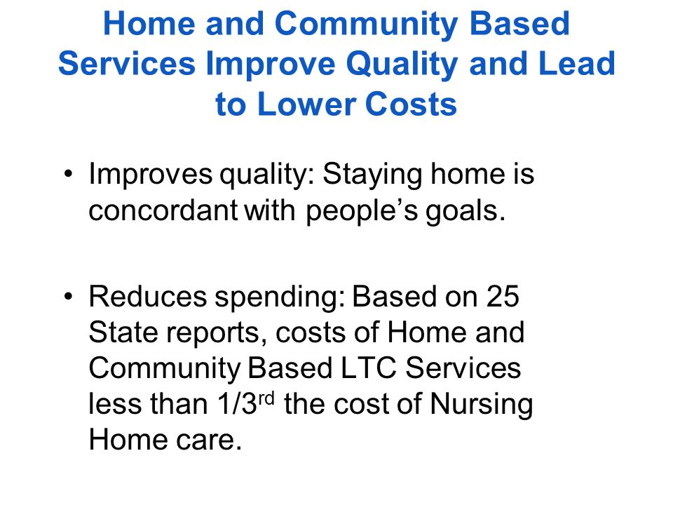 Home and Community Based Services Improve Quality and Lead to Lower Costs Improves quality: Staying home is concordant with people's goals.