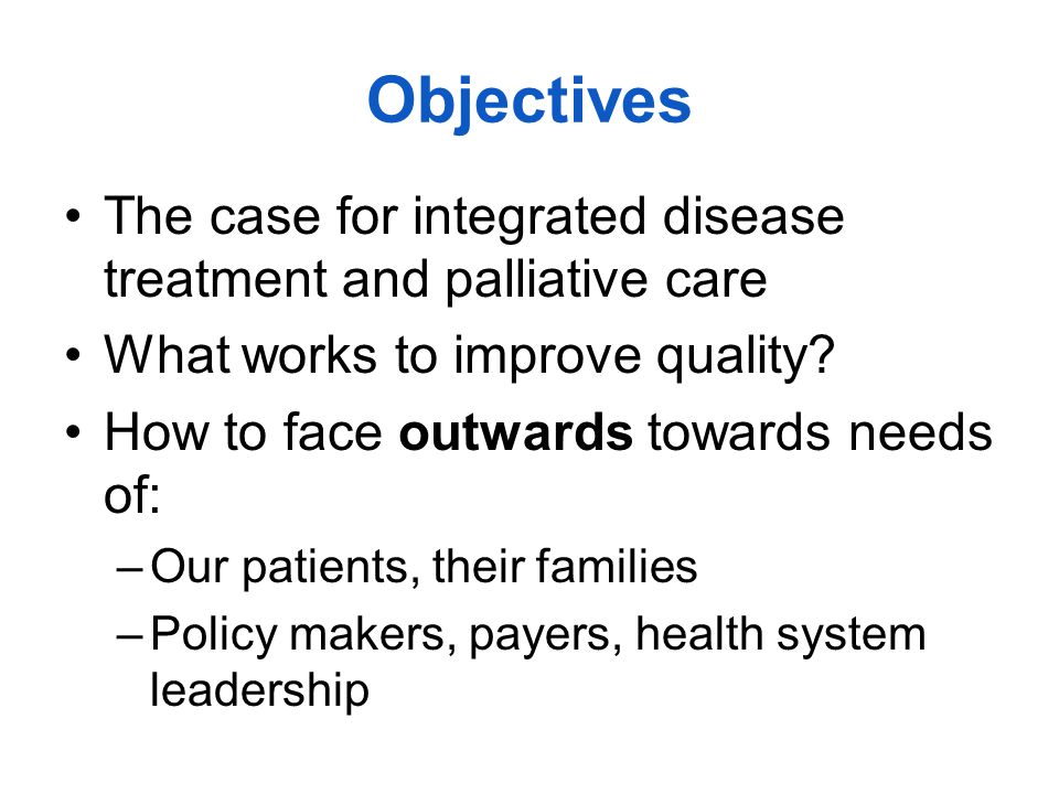 Objectives The case for integrated disease treatment and palliative care What works to improve quality.