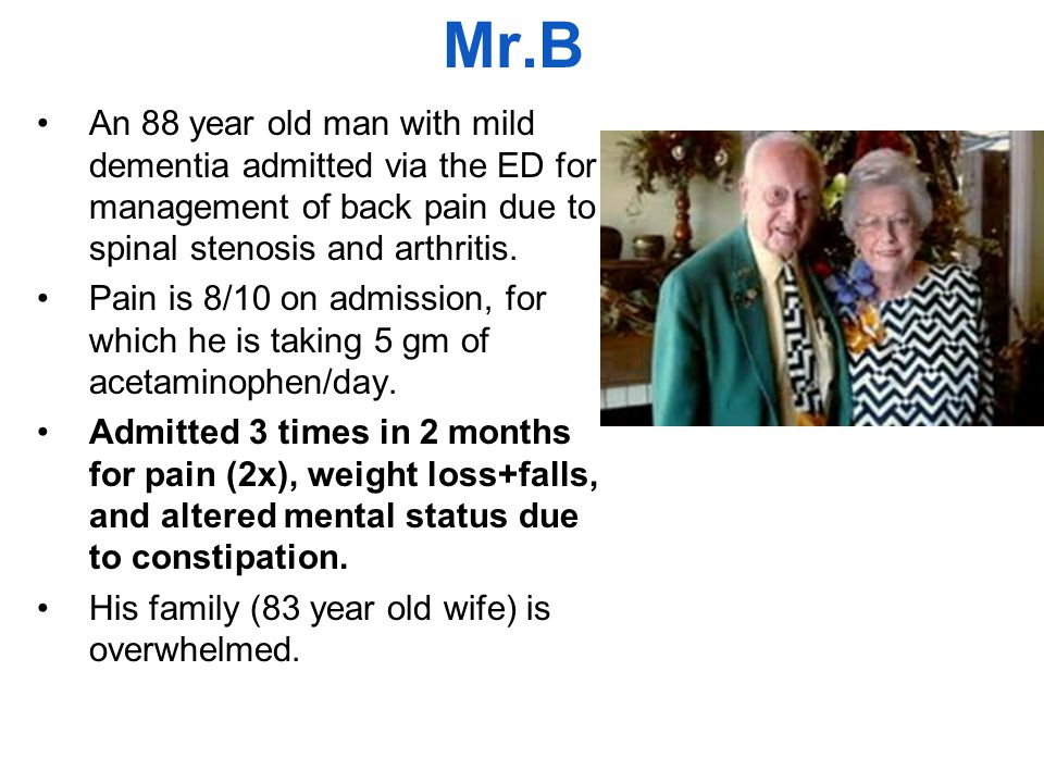 Mr.B An 88 year old man with mild dementia admitted via the ED for management of back pain due to spinal stenosis and arthritis.