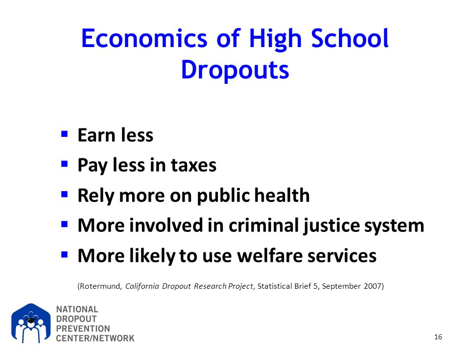 16 Economics of High School Dropouts  Earn less  Pay less in taxes  Rely more on public health  More involved in criminal justice system  More li