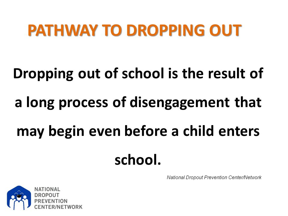 National Dropout Prevention Center/Network PATHWAY TO DROPPING OUT Dropping out of school is the result of a long process of disengagement that may be