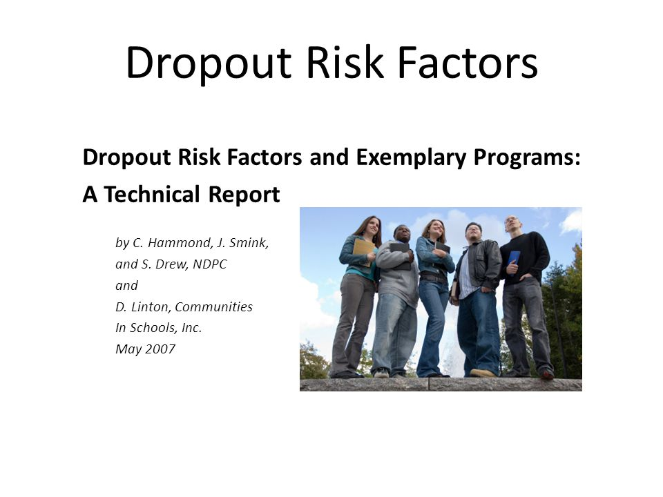 Dropout Risk Factors Dropout Risk Factors and Exemplary Programs: A Technical Report by C. Hammond, J. Smink, and S. Drew, NDPC and D. Linton, Communi