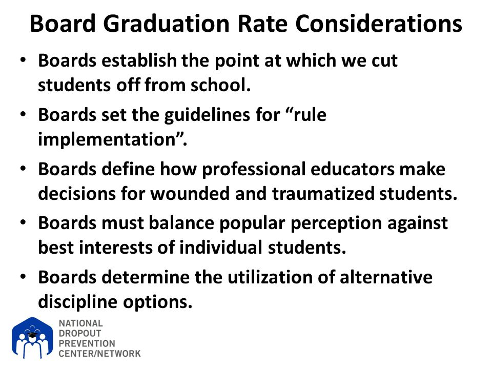 "Board Graduation Rate Considerations Boards establish the point at which we cut students off from school. Boards set the guidelines for ""rule implemen"