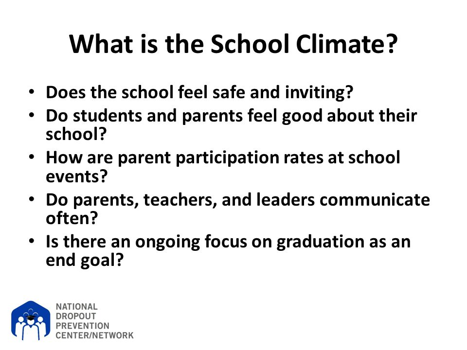 What is the School Climate? Does the school feel safe and inviting? Do students and parents feel good about their school? How are parent participation