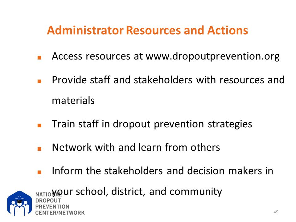 Administrator Resources and Actions ■ Access resources at www.dropoutprevention.org ■ Provide staff and stakeholders with resources and materials ■ Tr