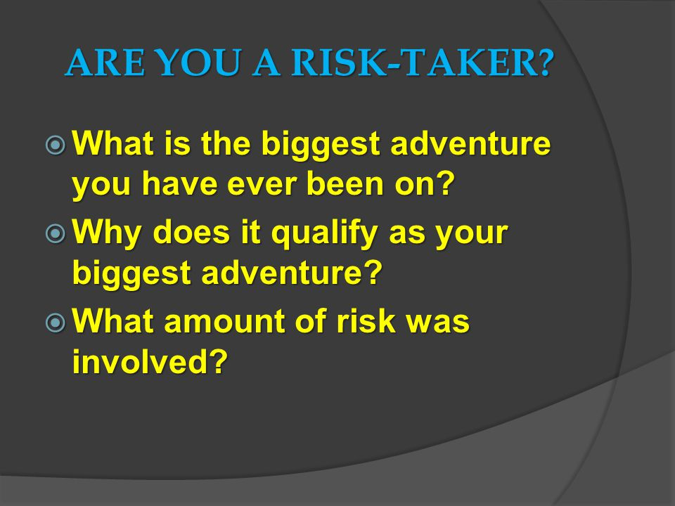 ARE YOU A RISK-TAKER.  What is the biggest adventure you have ever been on.