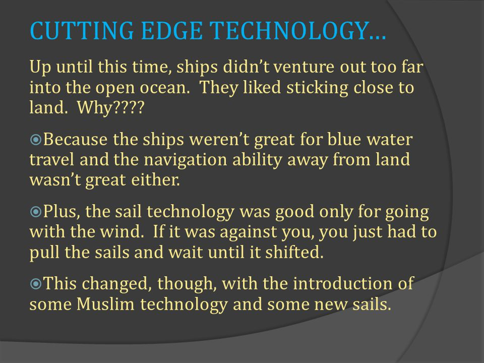 CUTTING EDGE TECHNOLOGY… Up until this time, ships didn't venture out too far into the open ocean.