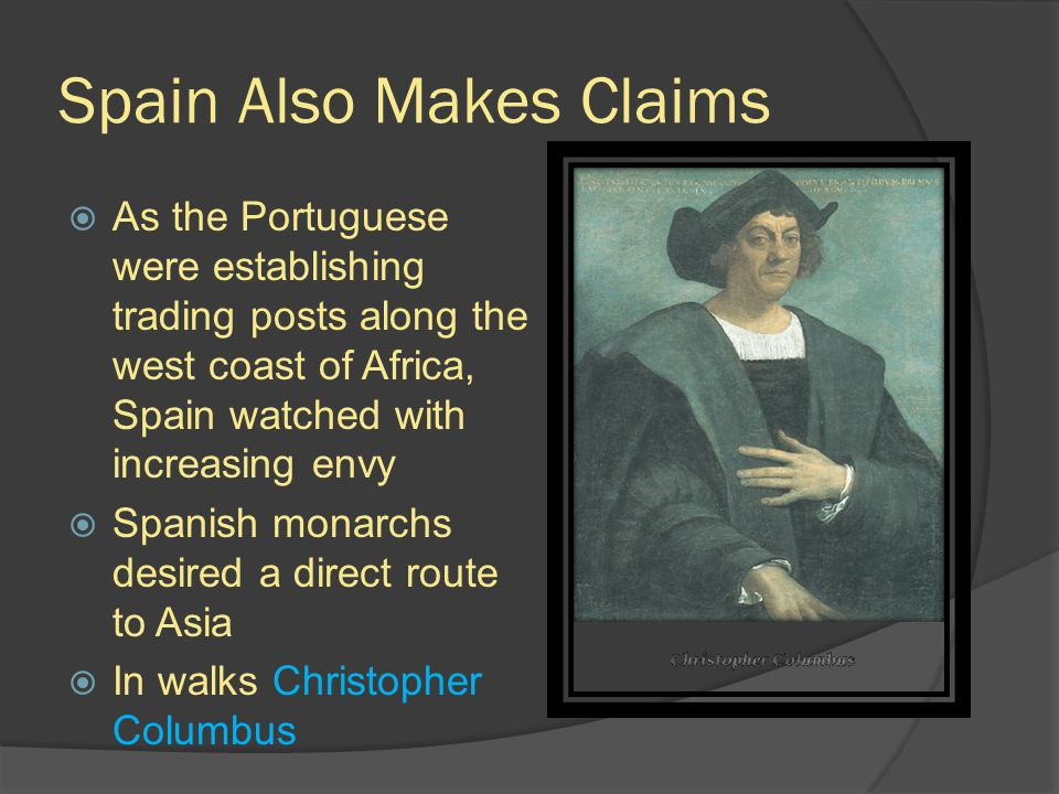 Spain Also Makes Claims  As the Portuguese were establishing trading posts along the west coast of Africa, Spain watched with increasing envy  Spanish monarchs desired a direct route to Asia  In walks Christopher Columbus
