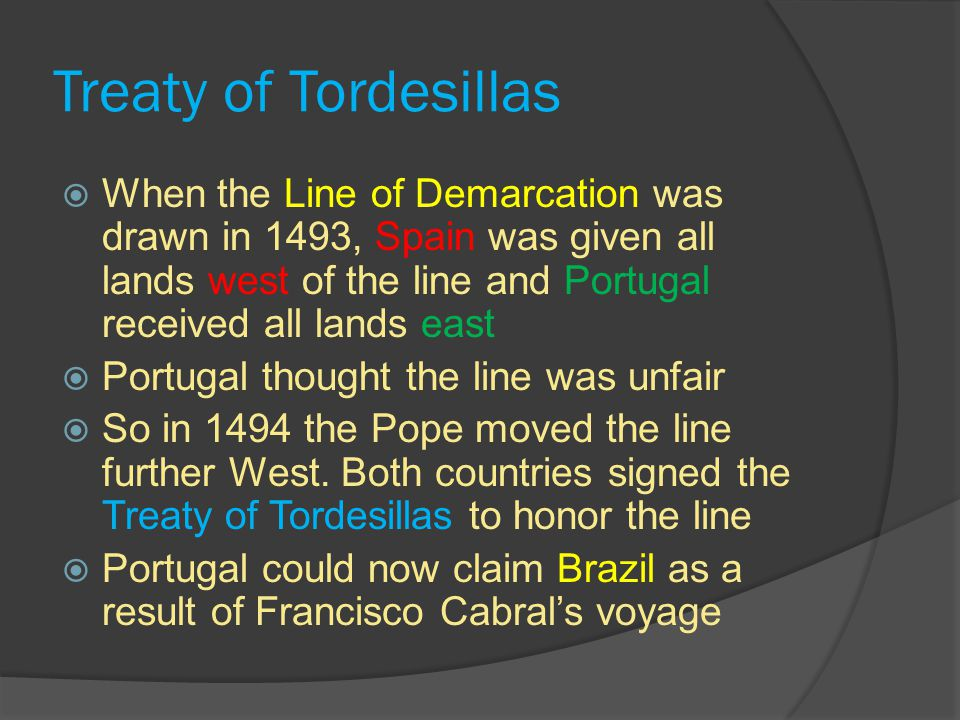 Treaty of Tordesillas  When the Line of Demarcation was drawn in 1493, Spain was given all lands west of the line and Portugal received all lands east  Portugal thought the line was unfair  So in 1494 the Pope moved the line further West.
