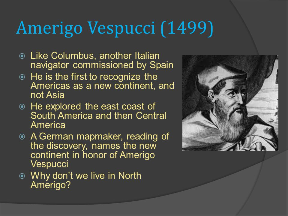 Amerigo Vespucci (1499)  Like Columbus, another Italian navigator commissioned by Spain  He is the first to recognize the Americas as a new continent, and not Asia  He explored the east coast of South America and then Central America  A German mapmaker, reading of the discovery, names the new continent in honor of Amerigo Vespucci  Why don't we live in North Amerigo
