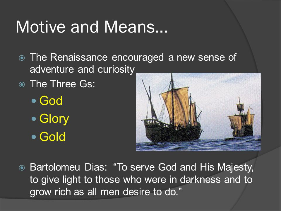 Motive and Means…  The Renaissance encouraged a new sense of adventure and curiosity  The Three Gs: God Glory Gold  Bartolomeu Dias: To serve God and His Majesty, to give light to those who were in darkness and to grow rich as all men desire to do.